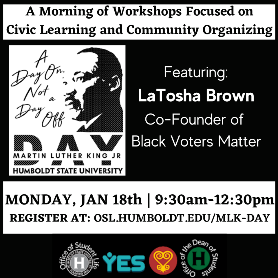 A morning of workshops focused on Community Organizing and Civic Engagement. Featuring Keynote LaTosha Brown Co-Founder of Black Voters Matter. MONDAY, JAN 18th | 9:30am-12:30pm REGISTER AT: OSL.HUMBOLDT.EDU/MLK-DAY