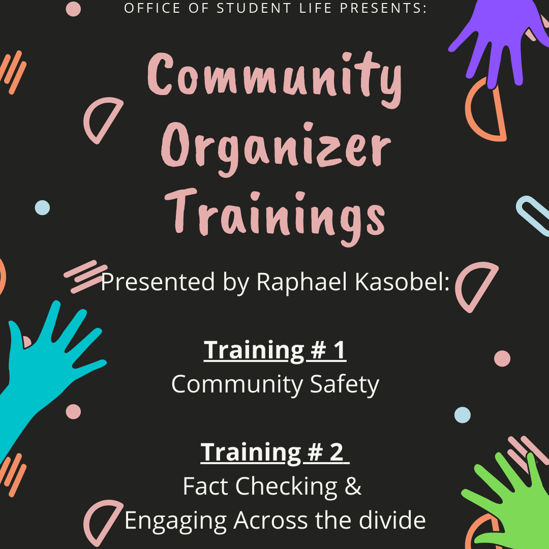 Office of Student Life Presents: Community Organizer Trainings. Presented by Raphael Kasobel. Training #1: Community Safety. Training #2: Fact Checking & Engaging across the divide