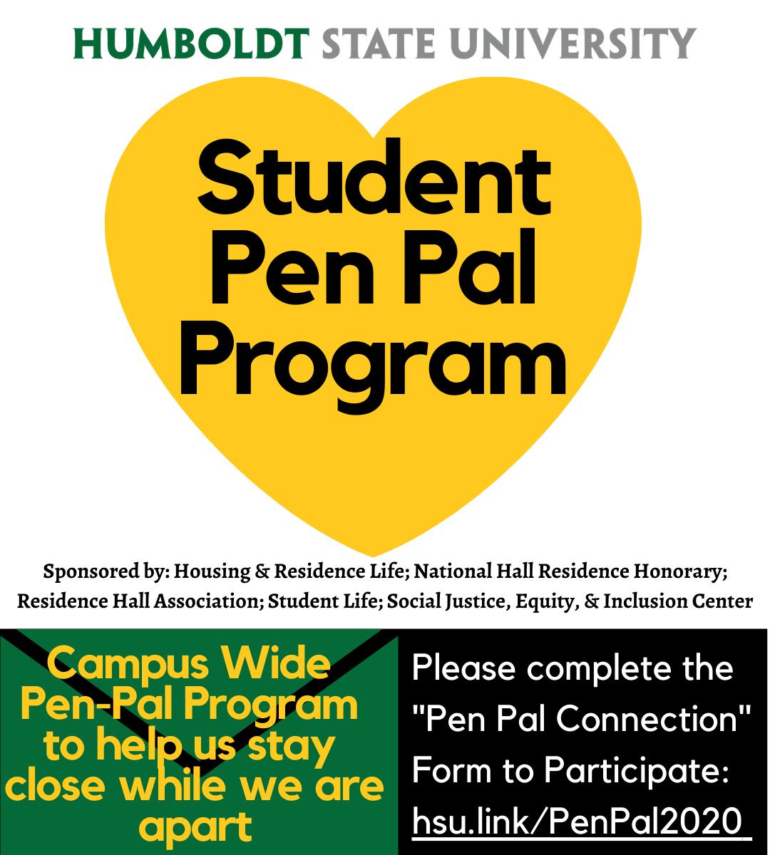 "Student Pen Pal Program. Campus Wide  Pen-Pal Program  to help us stay  close while we are apart. Please complete the  ""Pen Pal Connection"" Form to Participate: hsu.link/PenPal2020"