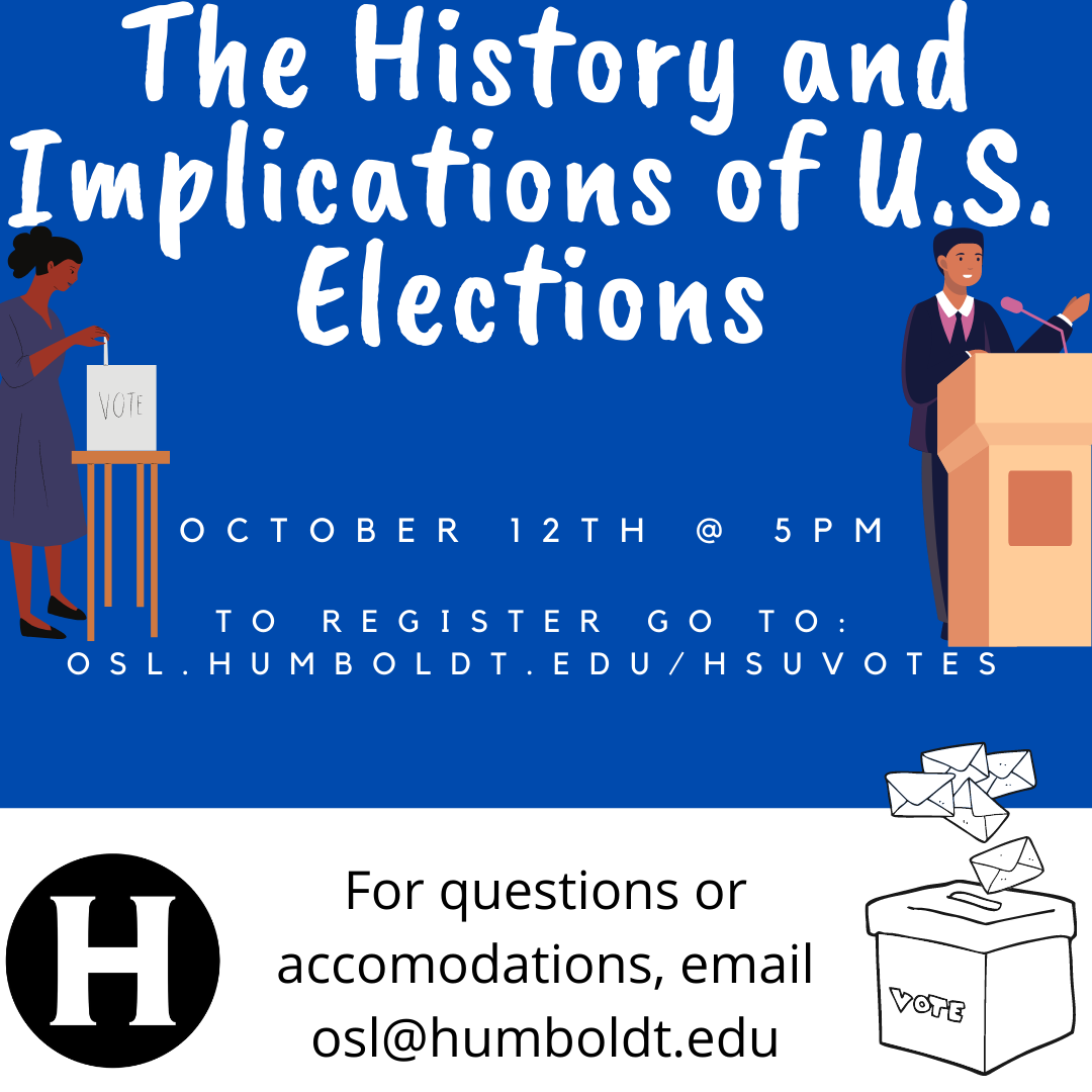 The History and Implications of U.S. Elections. October 12th @ 5pm  to register go to: osl.humboldt.edu/HSUVotes For questions or accommodations, email osl@humboldt.edu