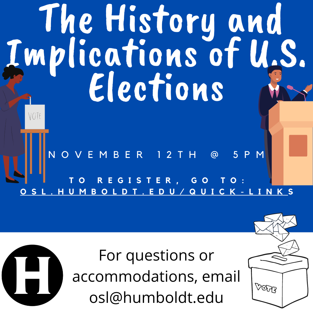 The History and Implications of US Elections. November 12th @ 5pm. to register go to: osl.humboldt.edu/Quick-Links. for questions or accommodations, email osl@humboldt.edu